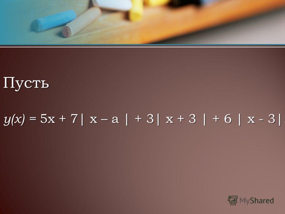 Пусть y(x) = 5х + 7| х – а | + 3| х + 3 | + 6 | х - 3|.