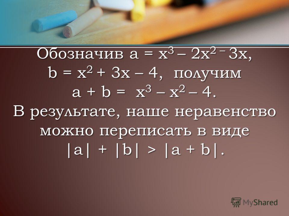 Обозначив а = x 3 – 2х 2 – 3х, b = х 2 + 3x – 4, получим a + b = x 3 – x 2 – 4. В результате, наше неравенство можно переписать в виде |а| + |b| > |a + b|.