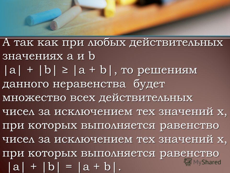 А так как при любых действительных значениях a и b |а| + |b| |a + b|, то решениям данного неравенства будет множество всех действительных чисел за исключением тех значений х, при которых выполняется равенство чисел за исключением тех значений х, при
