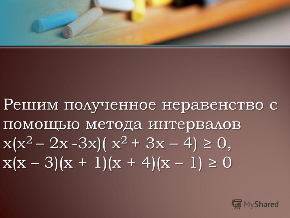 Решим полученное неравенство с помощью метода интервалов х(x 2 – 2х -3х)( х 2 + 3x – 4) 0, х(х – 3)(х + 1)(х + 4)(х – 1) 0