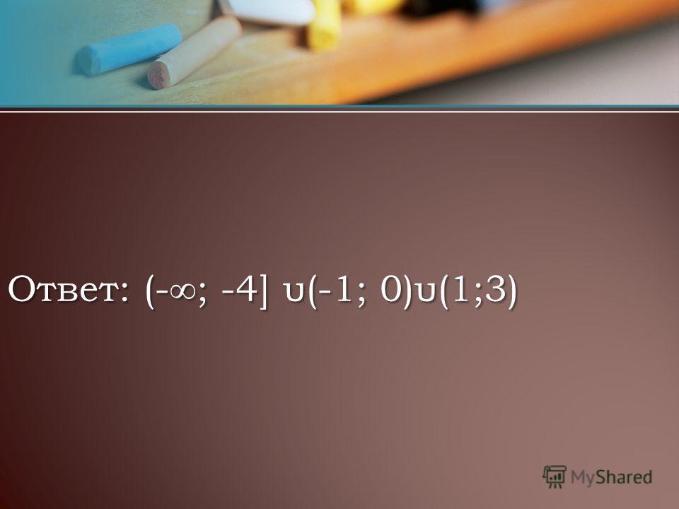 Ответ: (-; -4] υ(-1; 0)υ(1;3)
