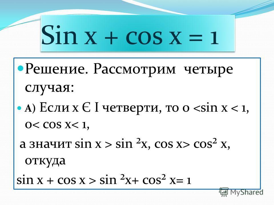 Sin x + cos x = 1 Sin x + cos x = 1 Решение. Рассмотрим четыре случая: А) Если x Є І четверти, то 0  sin ²x, cos x> cos² x, откуда sin x + cos x > sin ²x+ cos² x= 1