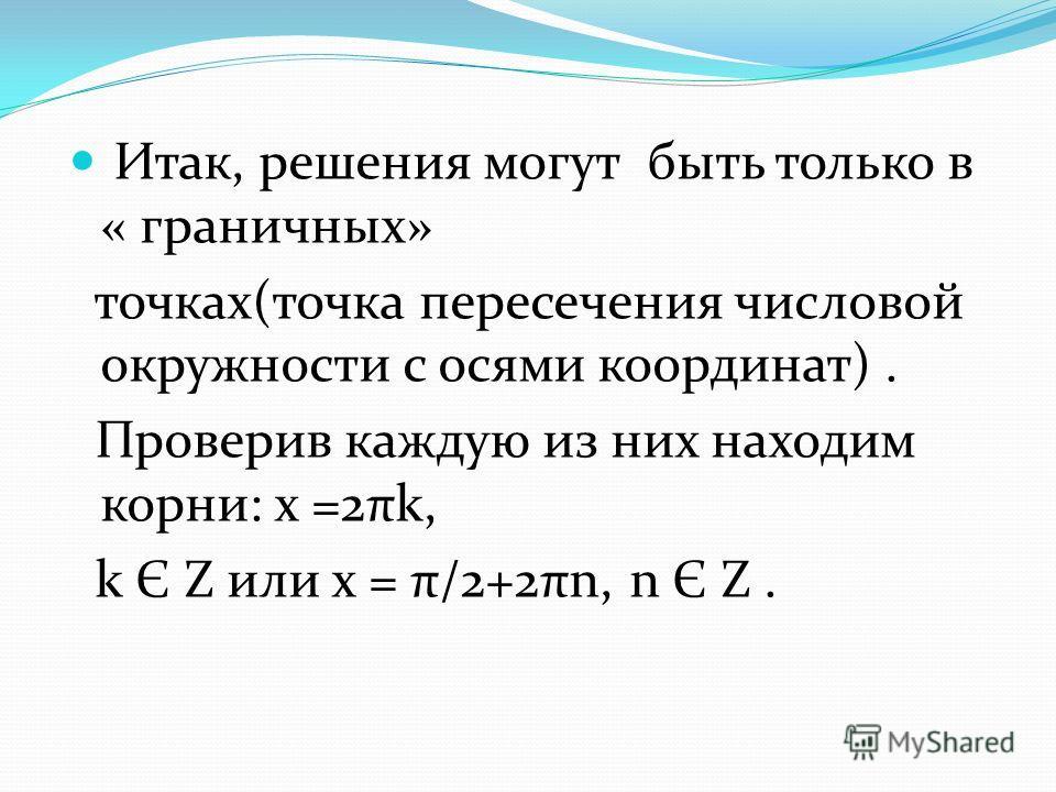 Итак, решения могут быть только в « граничных» точках(точка пересечения числовой окружности с осями координат). Проверив каждую из них находим корни: х =2πk, k Є Z или х = π/2+2πn, n Є Z.