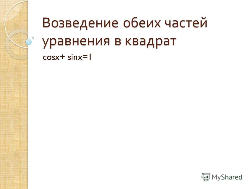Возведение обеих частей уравнения в квадрат cosx+ sinx=1