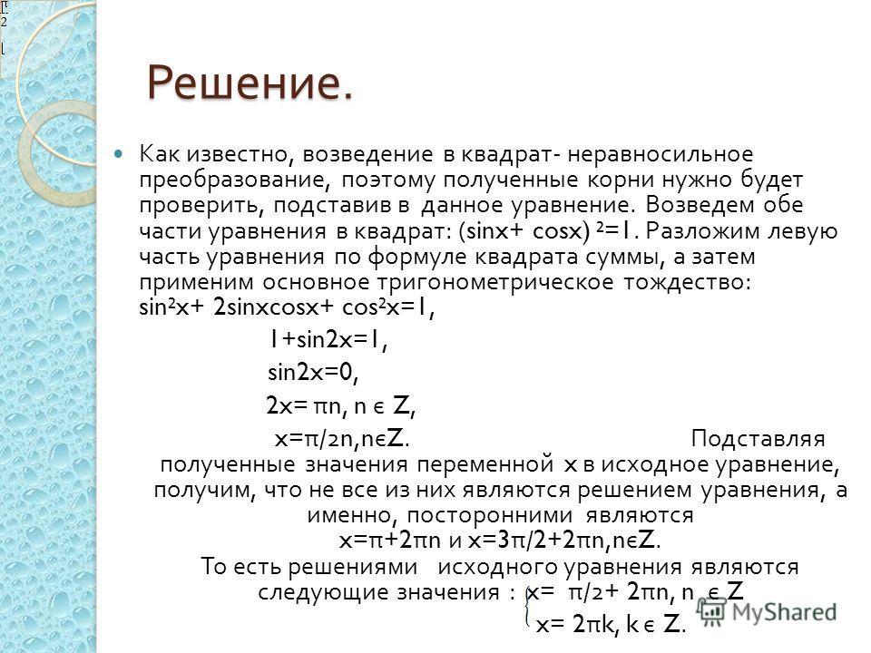 Решение. Как известно, возведение в квадрат - неравносильное преобразование, поэтому полученные корни нужно будет проверить, подставив в данное уравнение. Возведем обе части уравнения в квадрат : (sinx+ cosx) ²=1. Разложим левую часть уравнения по фо