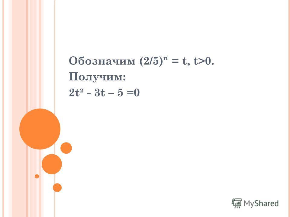 Обозначим (2/5) = t, t>0. Получим: 2t² - 3t – 5 =0