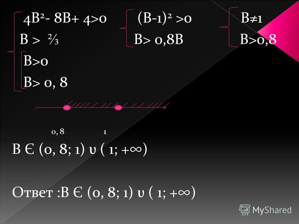 4В 2 - 8В+ 4>0 (В-1) 2 >0 В1 В > В> 0,8В В>0,8 В>0 В> 0, 8 0, 8 1 В Є (0, 8; 1) υ ( 1; +) Ответ :В Є (0, 8; 1) υ ( 1; +)