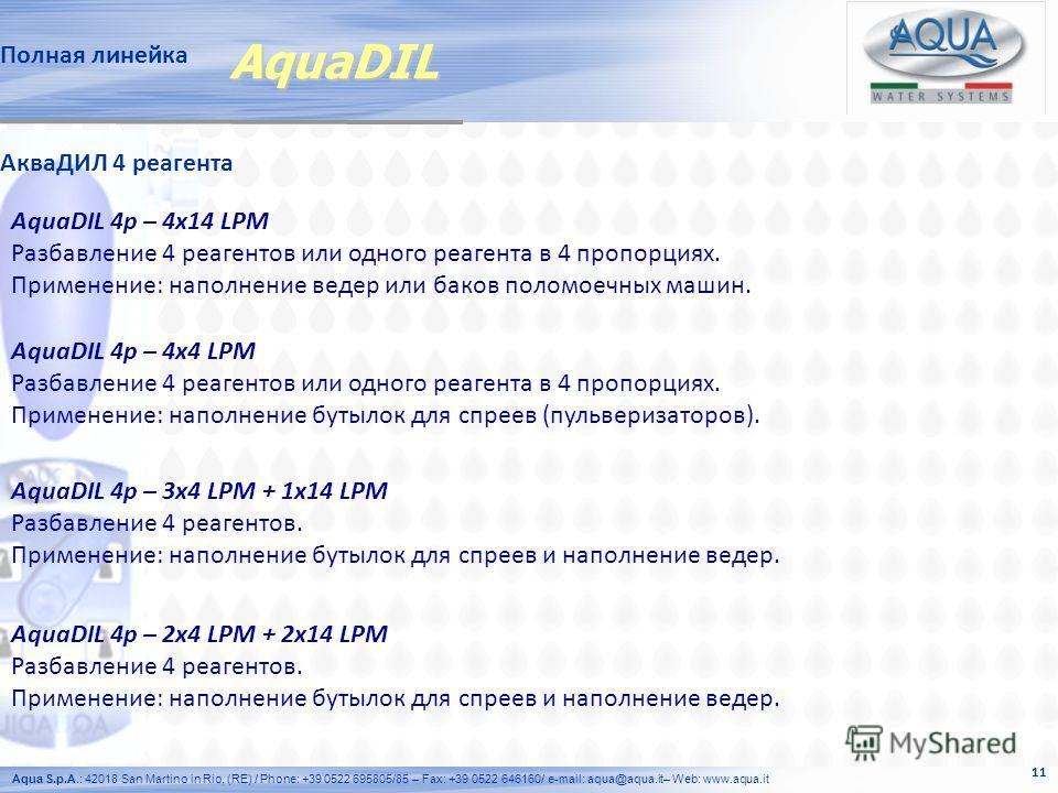 Aqua S.p.A.: 42018 San Martino in Rio, (RE) / Phone: +39 0522 695805/85 – Fax: +39 0522 646160/ e-mail: aqua@aqua.it– Web: www.aqua.it 11 Полная линейка AquaDIL 4p – 3x4 LPM + 1x14 LPM Разбавление 4 реагентов. Применение: наполнение бутылок для спрее