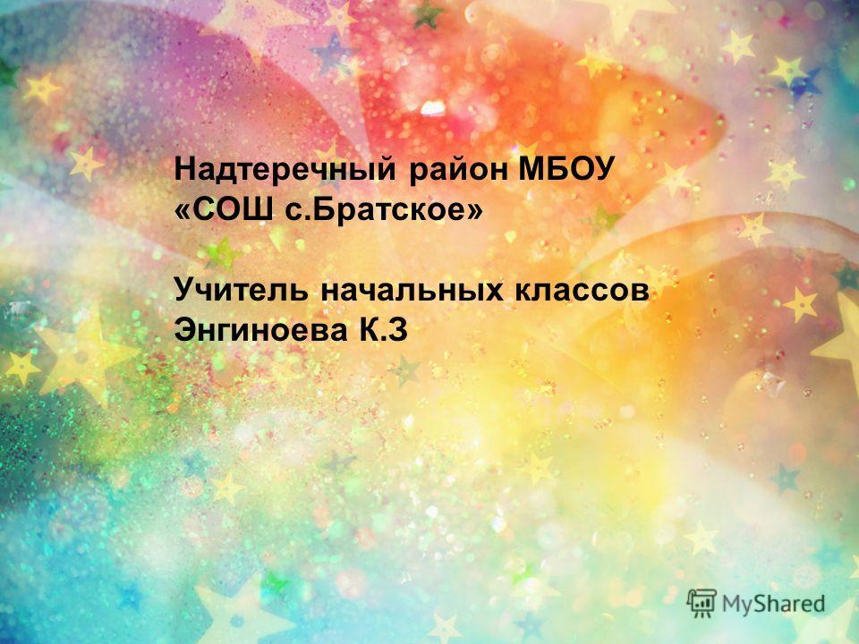 Надтеречный район МБОУ «СОШ с.Братское» Учитель начальных классов Энгиноева К.З