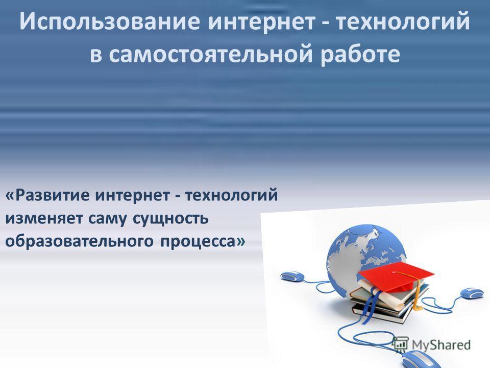Использование интернет - технологий в самостоятельной работе «Развитие интернет - технологий изменяет саму сущность образовательного процесса»