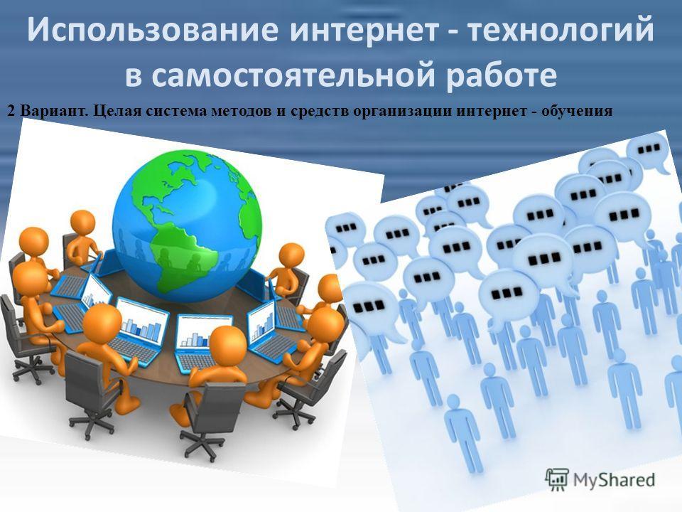Использование интернет - технологий в самостоятельной работе 2 Вариант. Целая система методов и средств организации интернет - обучения