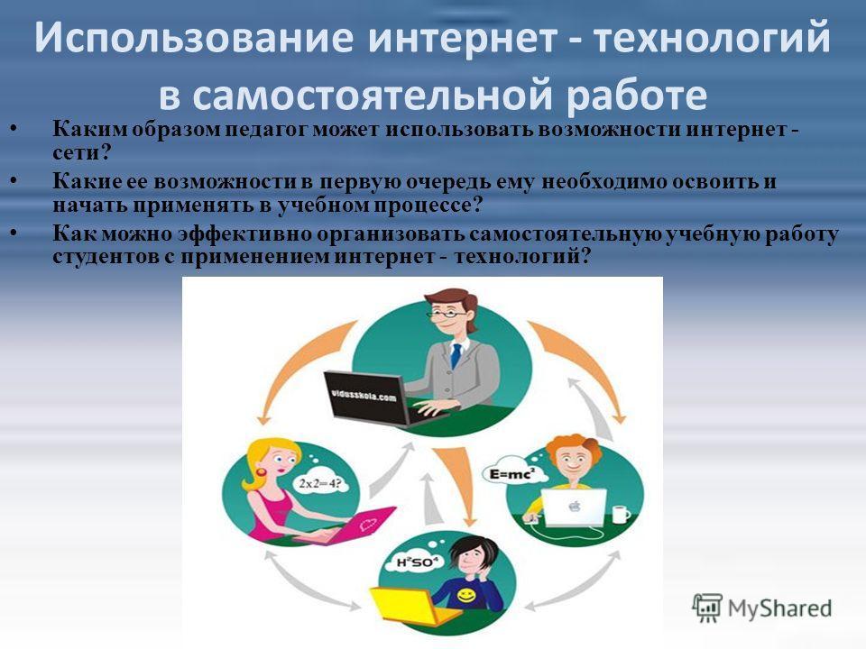 Использование интернет - технологий в самостоятельной работе Каким образом педагог может использовать возможности интернет - сети? Какие ее возможности в первую очередь ему необходимо освоить и начать применять в учебном процессе? Как можно эффективн