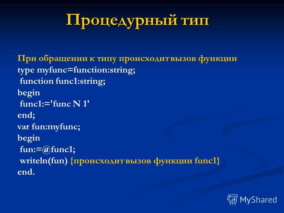 Процедурный тип При обращении к типу происходит вызов функции type myfunc=function:string; function func1:string; begin func1:='func N 1' end; var fun:myfunc; begin fun:=@func1; writeln(fun) {происходит вызов функции func1} end.