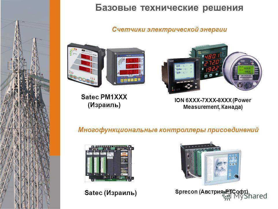 Базовые технические решения Счетчики электрической энергии ION 6ХХХ-7XXX-8XXX (Power Measurement, Канада) Satec PM1ХХХ (Израиль) Sprecon (Австрия-РТСофт) Многофункциональные контроллеры присоединений Satec (Израиль)
