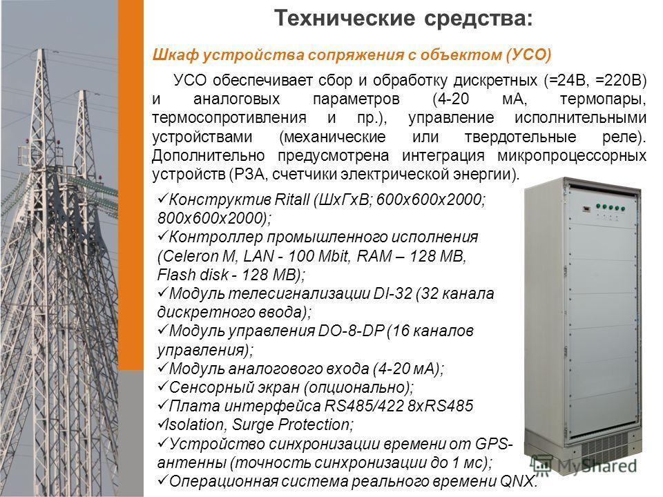 Технические средства: Шкаф устройства сопряжения с объектом (УСО) УСО обеспечивает сбор и обработку дискретных (=24В, =220В) и аналоговых параметров (4-20 мА, термопары, термосопротивления и пр.), управление исполнительными устройствами (механические