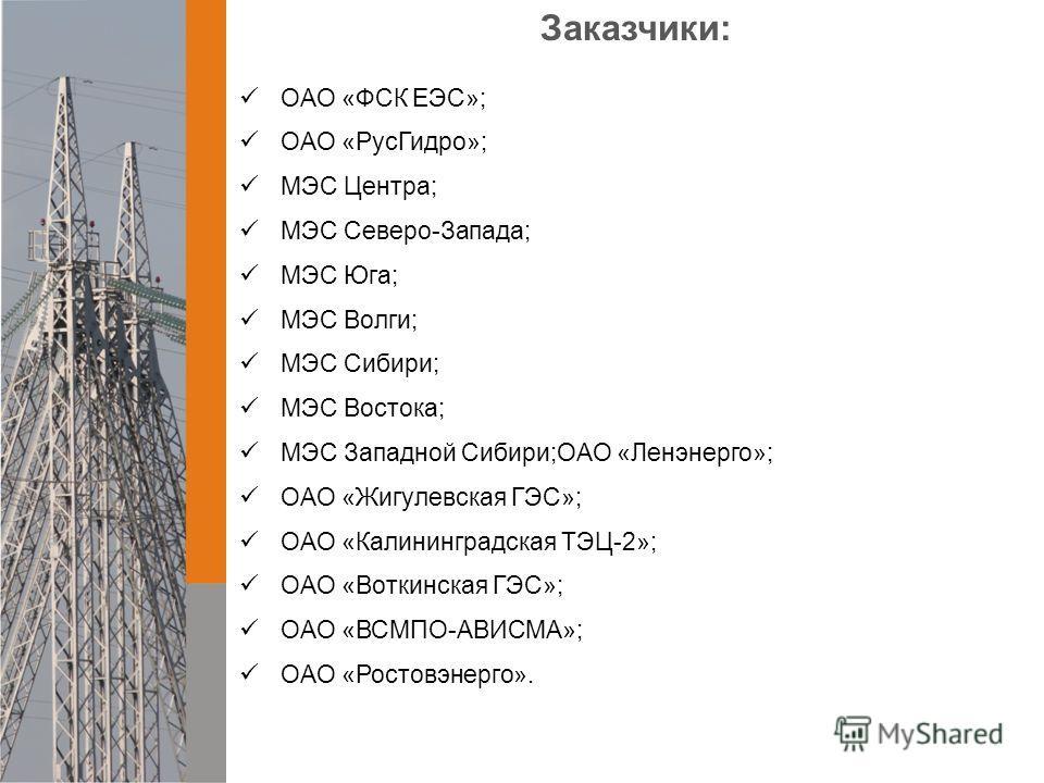 Заказчики: ОАО «ФСК ЕЭС»; ОАО «РусГидро»; МЭС Центра; МЭС Северо-Запада; МЭС Юга; МЭС Волги; МЭС Сибири; МЭС Востока; МЭС Западной Сибири;ОАО «Ленэнерго»; ОАО «Жигулевская ГЭС»; ОАО «Калининградская ТЭЦ-2»; ОАО «Воткинская ГЭС»; ОАО «ВСМПО-АВИСМА»; О