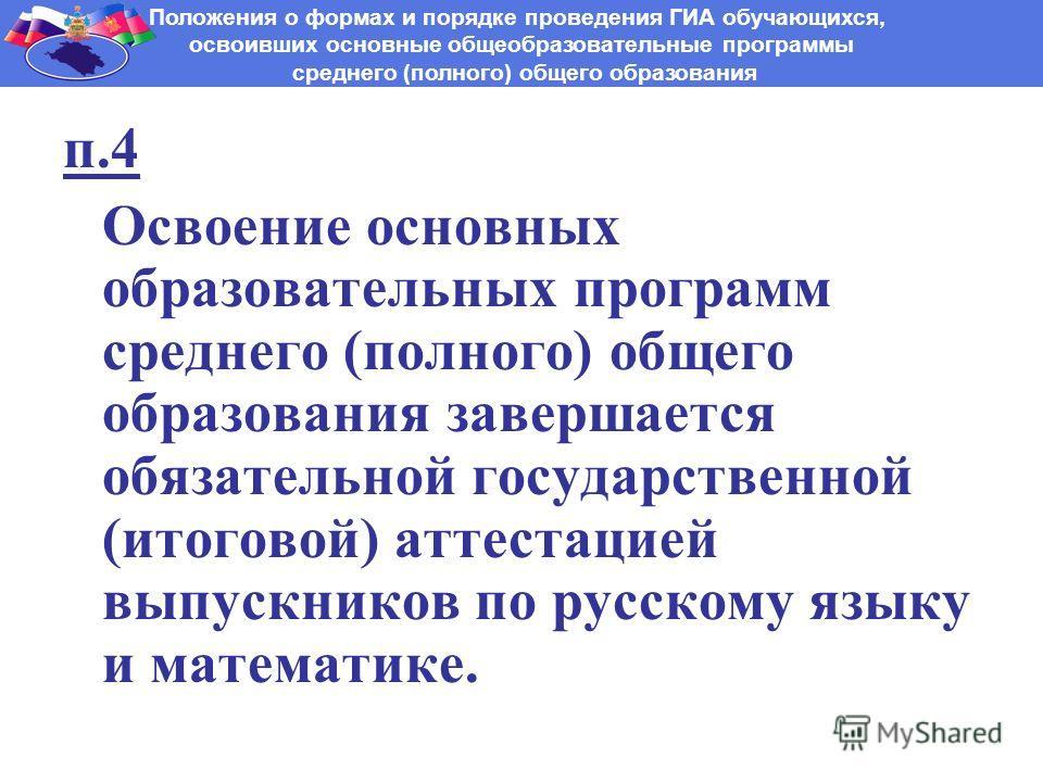 п.4 Освоение основных образовательных программ среднего (полного) общего образования завершается обязательной государственной (итоговой) аттестацией выпускников по русскому языку и математике. Положения о формах и порядке проведения ГИА обучающихся,