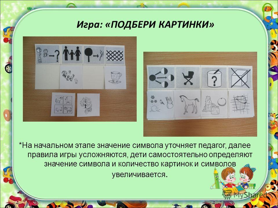 Игра: «ПОДБЕРИ КАРТИНКИ» *На начальном этапе значение символа уточняет педагог, далее правила игры усложняются, дети самостоятельно определяют значение символа и количество картинок и символов увеличивается.