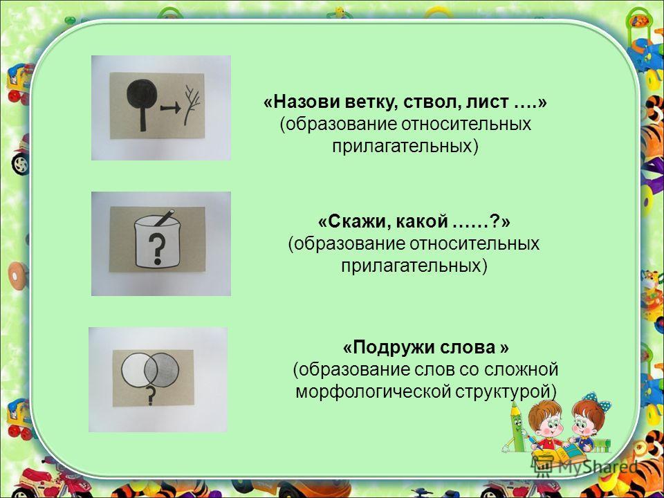 «Назови ветку, ствол, лист ….» (образование относительных прилагательных) «Скажи, какой ……?» (образование относительных прилагательных) «Подружи слова » (образование слов со сложной морфологической структурой)