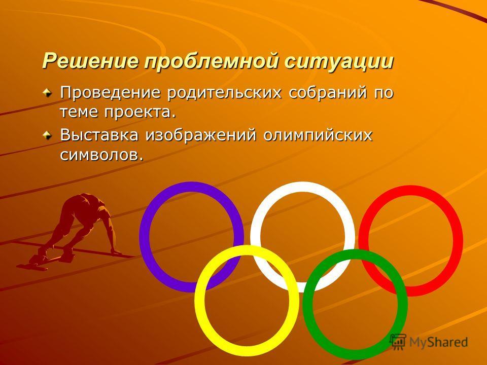 Решение проблемной ситуации Проведение родительских собраний по теме проекта. Выставка изображений олимпийских символов.