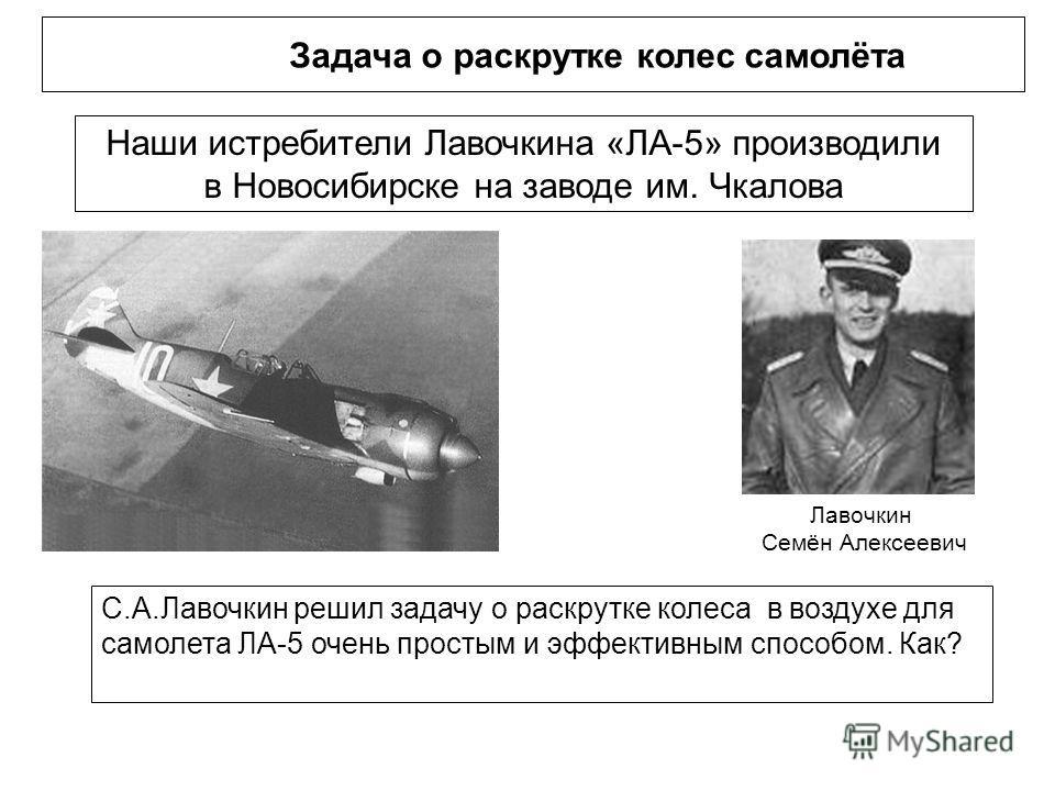 Задача о раскрутке колес самолёта Наши истребители Лавочкина «ЛА-5» производили в Новосибирске на заводе им. Чкалова С.А.Лавочкин решил задачу о раскрутке колеса в воздухе для самолета ЛА-5 очень простым и эффективным способом. Как? Лавочкин Семён Ал