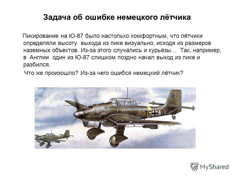 Пикирование на Ю-87 было настолько комфортным, что лётчики определяли высоту выхода из пике визуально, исходя из размеров наземных объектов. Из-за этого случались и курьёзы… Так, например, в Англии один из Ю-87 слишком поздно начал выход из пике и ра