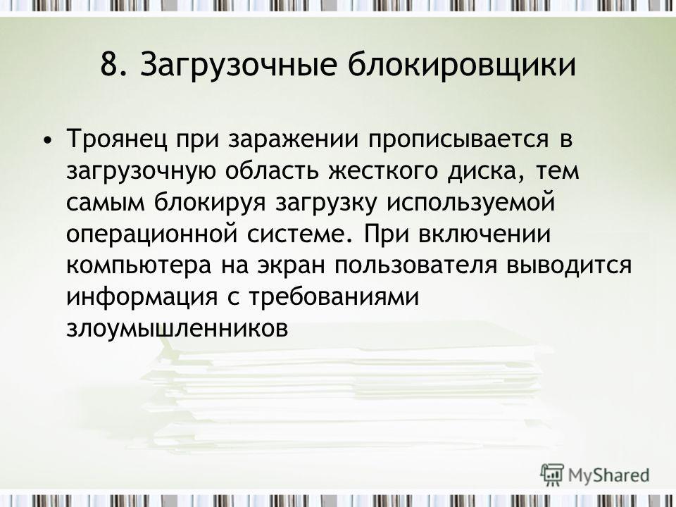 8. Загрузочные блокировщики Троянец при заражении прописывается в загрузочную область жесткого диска, тем самым блокируя загрузку используемой операционной системе. При включении компьютера на экран пользователя выводится информация с требованиями зл