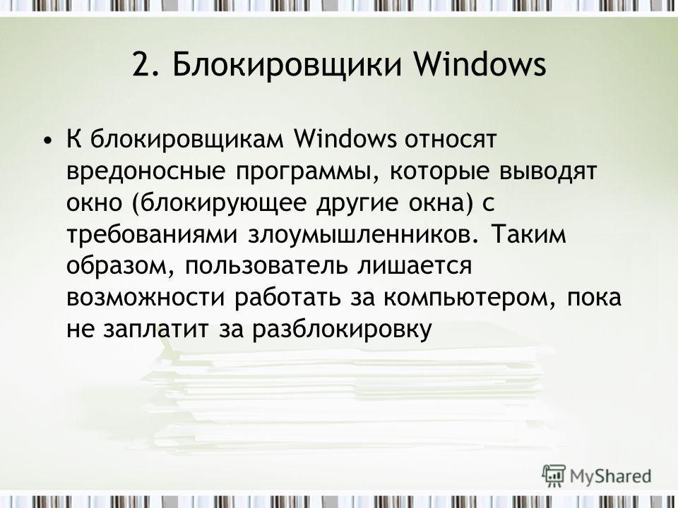 2. Блокировщики Windows К блокировщикам Windows относят вредоносные программы, которые выводят окно (блокирующее другие окна) с требованиями злоумышленников. Таким образом, пользователь лишается возможности работать за компьютером, пока не заплатит з