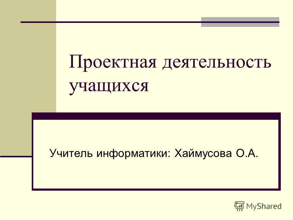 Проектная деятельность учащихся Учитель информатики: Хаймусова О.А.