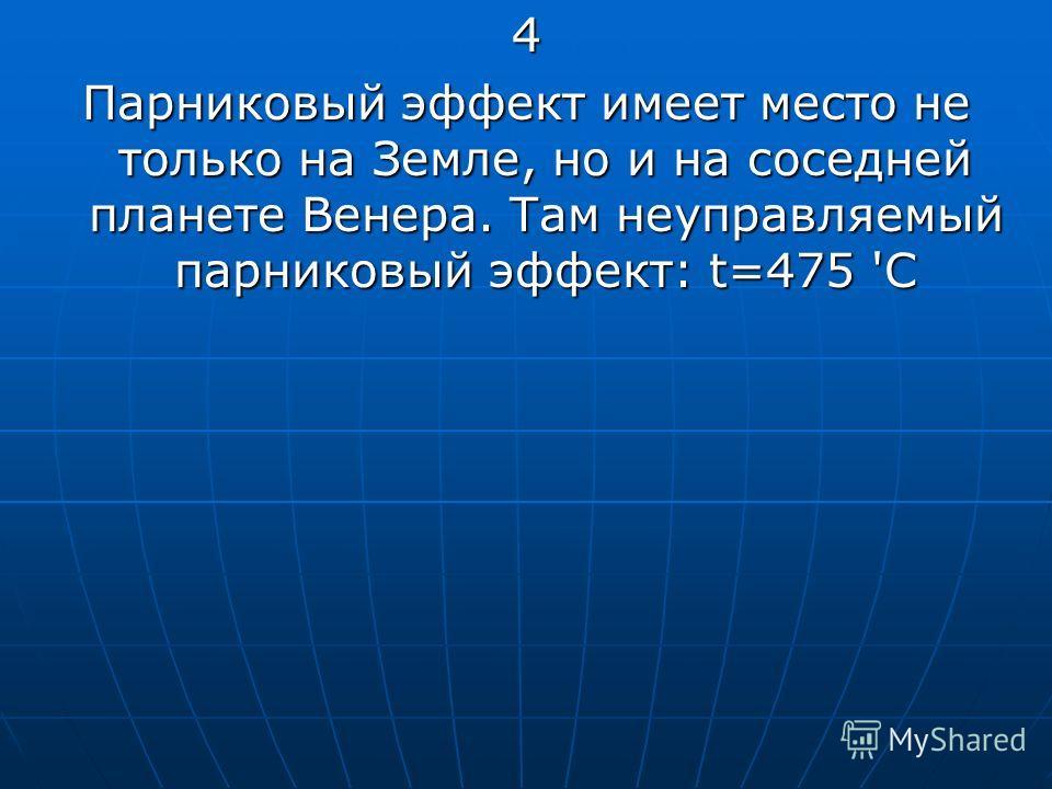 4 Парниковый эффект имеет место не только на Земле, но и на соседней планете Венера. Там неуправляемый парниковый эффект: t=475 'С