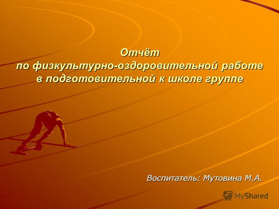 Отчёт по физкультурно-оздоровительной работе в подготовительной к школе группе Воспитатель: Мутовина М.А.