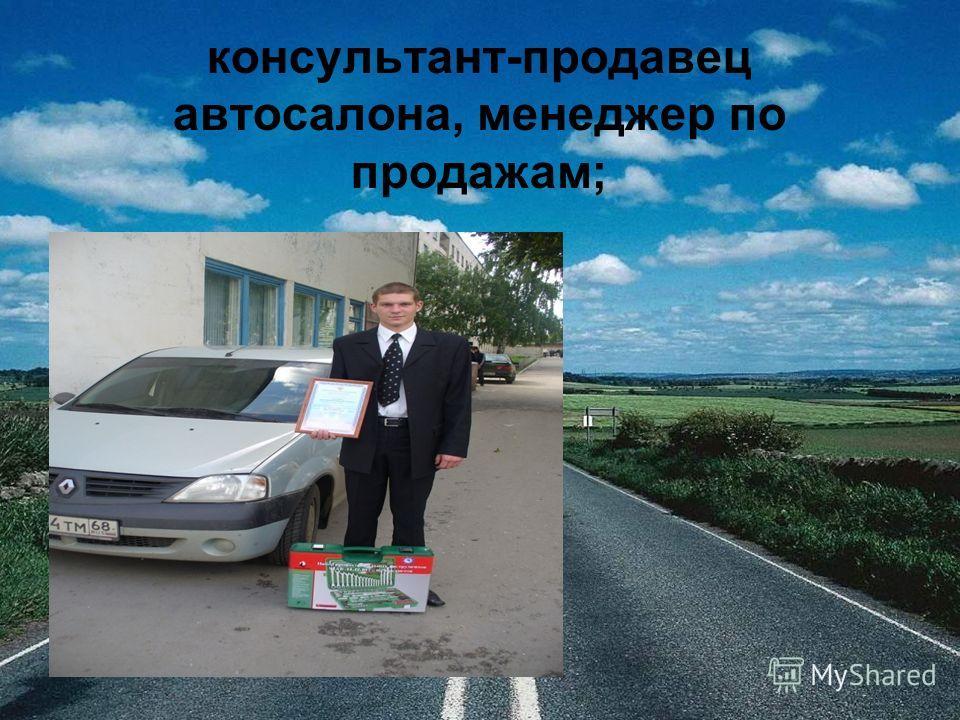 консультант-продавец автосалона, менеджер по продажам;