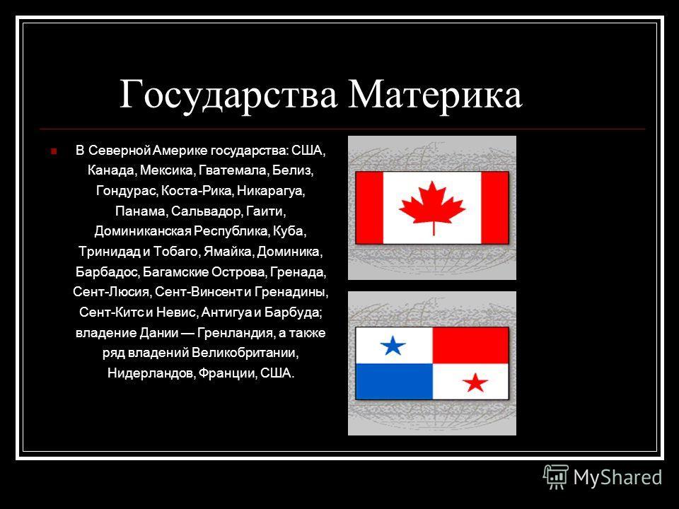 Государства Материка В Северной Америке государства: США, Канада, Мексика, Гватемала, Белиз, Гондурас, Коста-Рика, Никарагуа, Панама, Сальвадор, Гаити, Доминиканская Республика, Куба, Тринидад и Тобаго, Ямайка, Доминика, Барбадос, Багамские Острова,