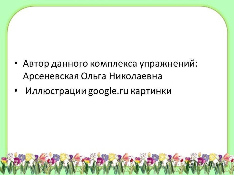 Автор данного комплекса упражнений: Арсеневская Ольга Николаевна Иллюстрации google.ru картинки