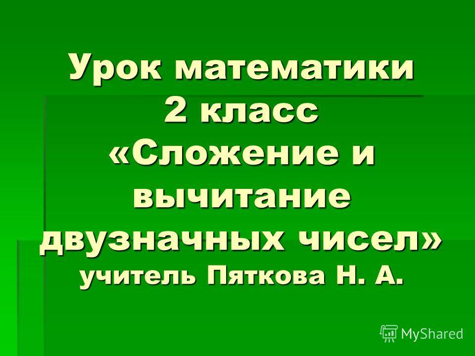 Урок математики 2 класс «Сложение и вычитание двузначных чисел» учитель Пяткова Н. А.