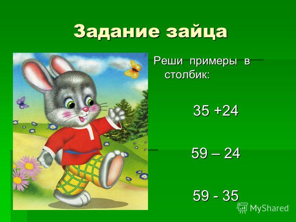 Задание зайца Реши примеры в столбик: 35 +24 59 – 24 59 - 35