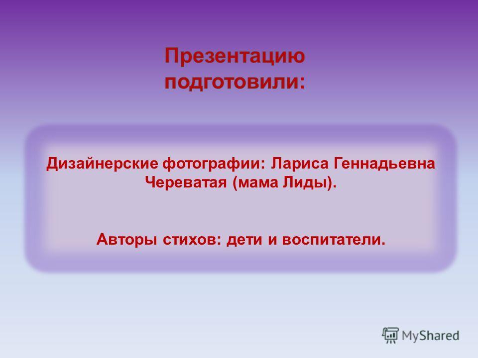Дизайнерские фотографии: Лариса Геннадьевна Череватая (мама Лиды). Авторы стихов: дети и воспитатели.