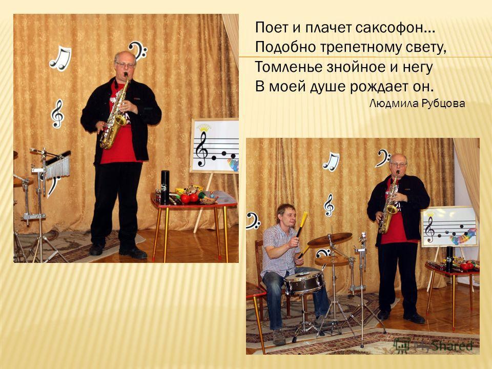 Поет и плачет саксофон... Подобно трепетному свету, Томленье знойное и негу В моей душе рождает он. Людмила Рубцова