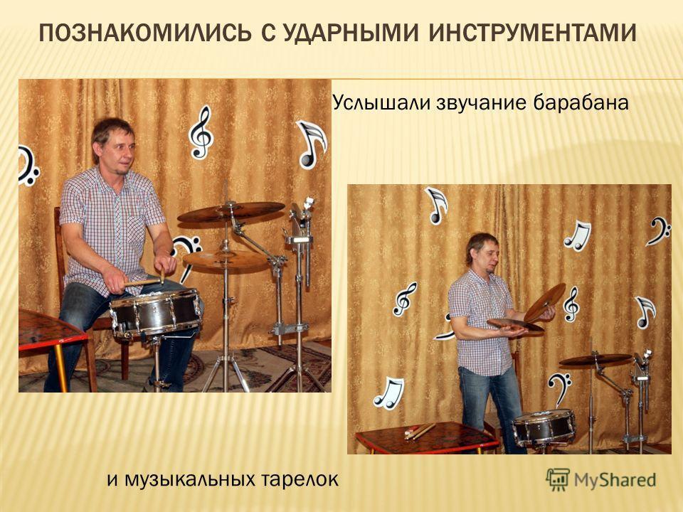 ПОЗНАКОМИЛИСЬ С УДАРНЫМИ ИНСТРУМЕНТАМИ Услышали звучание барабана и музыкальных тарелок