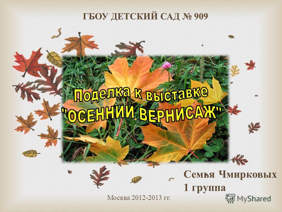 ГБОУ ДЕТСКИЙ САД 909 Семья Чмирковых 1 группа Москва 2012-2013 гг.