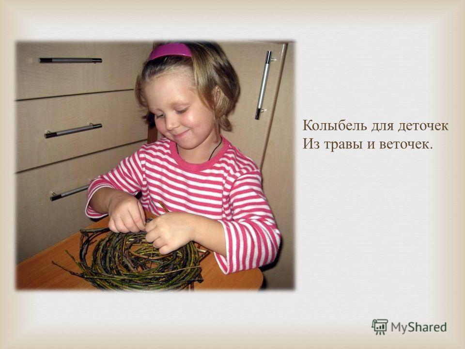 Колыбель для деточек Из травы и веточек.