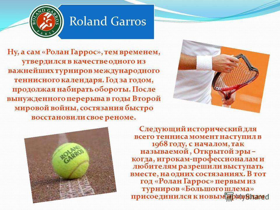 Ну, а сам «Ролан Гаррос», тем временем, утвердился в качестве одного из важнейших турниров международного теннисного календаря. Год за годом, продолжая набирать обороты. После вынужденного перерыва в годы Второй мировой войны, состязания быстро восст
