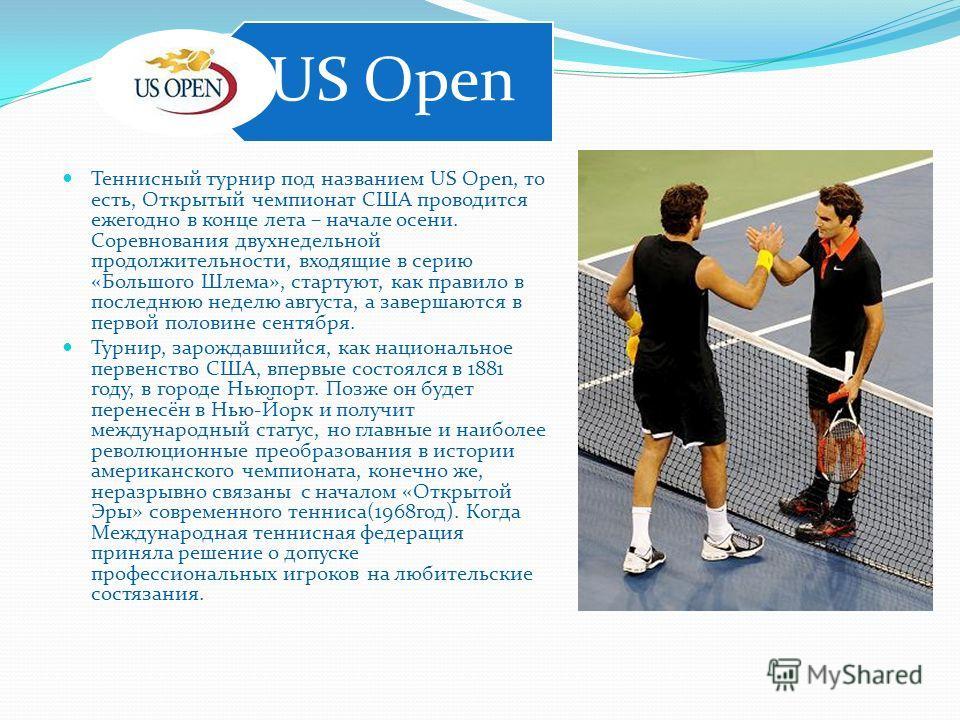 Теннисный турнир под названием US Open, то есть, Открытый чемпионат США проводится ежегодно в конце лета – начале осени. Соревнования двухнедельной продолжительности, входящие в серию «Большого Шлема», стартуют, как правило в последнюю неделю августа