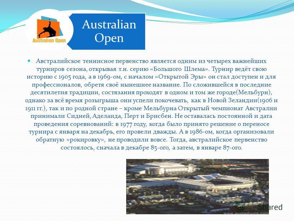 Австралийское теннисное первенство является одним из четырех важнейших турниров сезона, открывая т.н. серию «Большого Шлема». Турнир ведёт свою историю с 1905 года, а в 1969-ом, с началом «Открытой Эры» он стал доступен и для профессионалов, обретя с