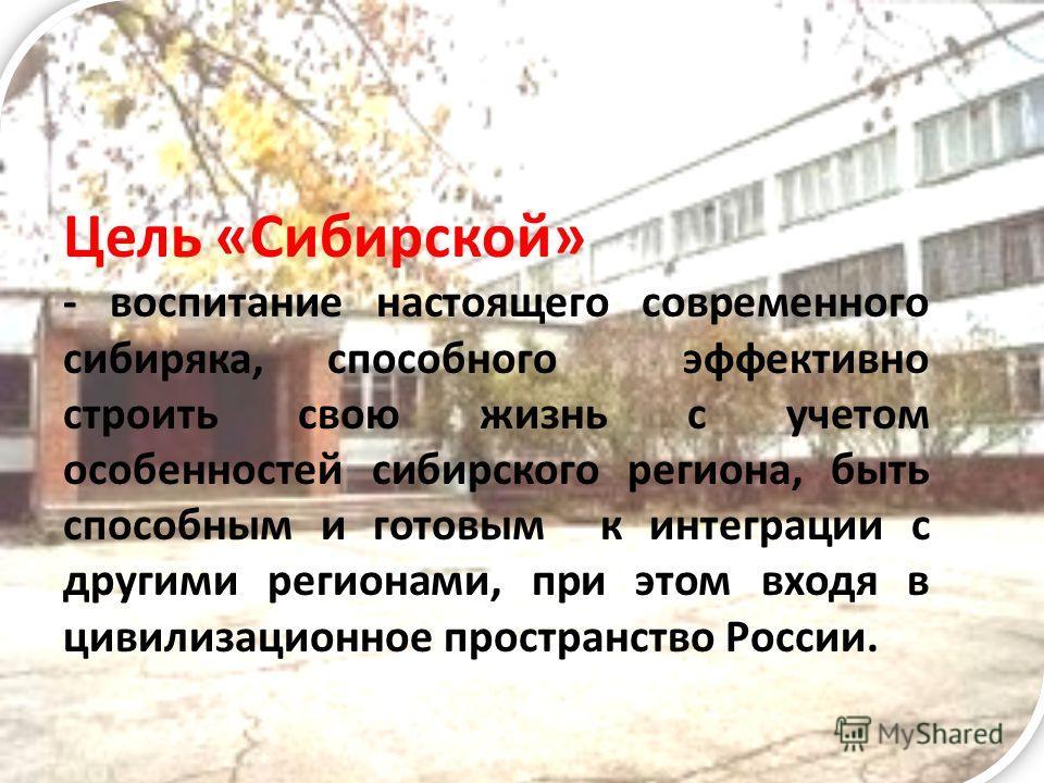 Цель «Сибирской» - воспитание настоящего современного сибиряка, способного эффективно строить свою жизнь с учетом особенностей сибирского региона, быть способным и готовым к интеграции с другими регионами, при этом входя в цивилизационное пространств