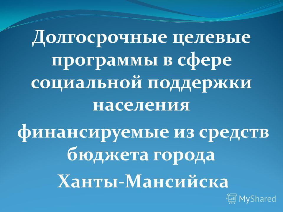 Долгосрочные целевые программы в сфере социальной поддержки населения финансируемые из средств бюджета города Ханты-Мансийска