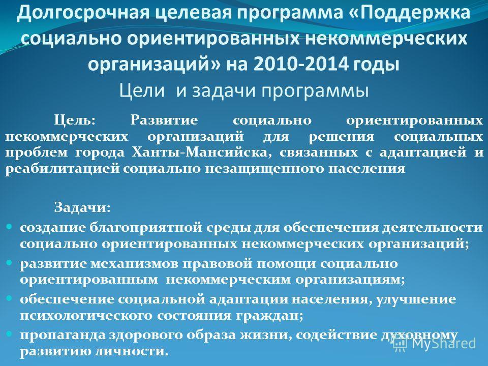 Долгосрочная целевая программа «Поддержка социально ориентированных некоммерческих организаций» на 2010-2014 годы Цели и задачи программы Цель: Развитие социально ориентированных некоммерческих организаций для решения социальных проблем города Ханты-