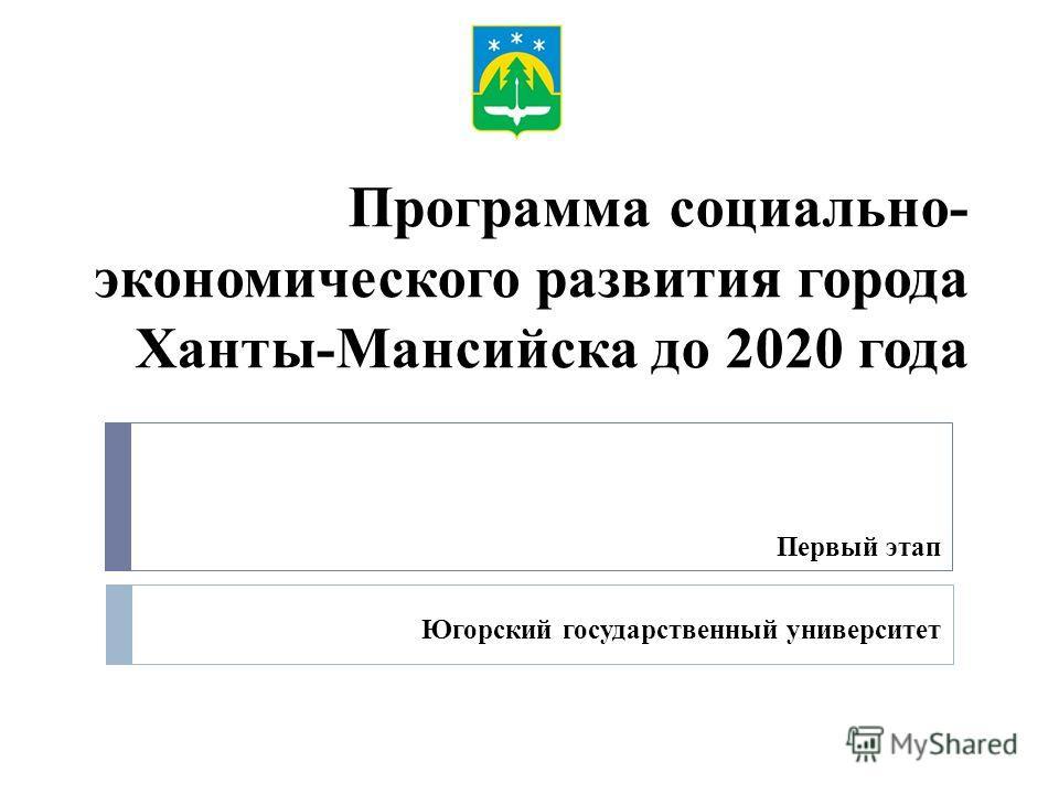 Программа социально- экономического развития города Ханты-Мансийска до 2020 года Первый этап Югорский государственный университет