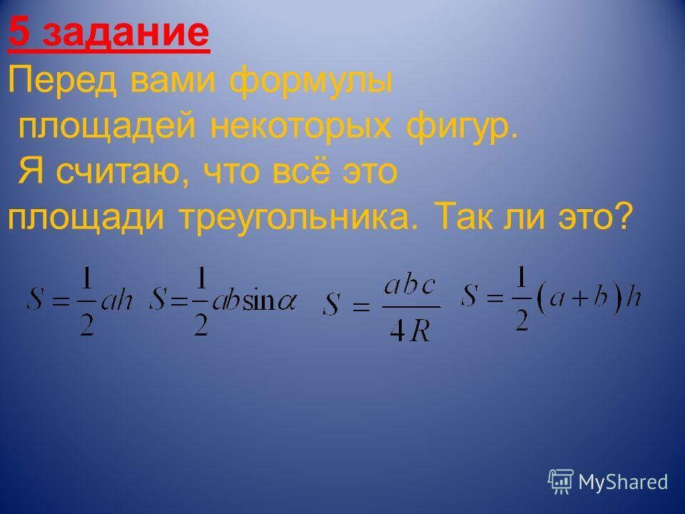 5 задание Перед вами формулы площадей некоторых фигур. Я считаю, что всё это площади треугольника. Так ли это?