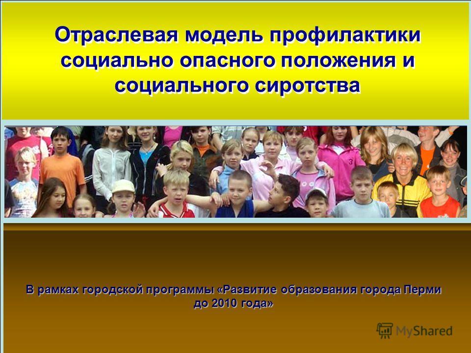 Образец заголовка Отраслевая модель профилактики социально опасного положения и социального сиротства В рамках городской программы «Развитие образования города Перми до 2010 года»